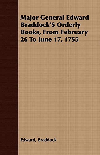 Major General Edward BraddockS Orderly Books, From February 26 To June 17, 1755: Edward Braddock