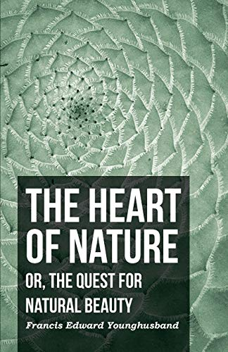 The Heart of Nature - Or, the Quest for Natural Beauty: Francis Edward Younghusband