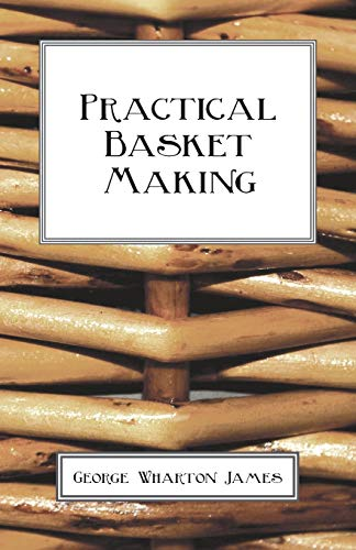 Practical Basket Making: George Wharton James