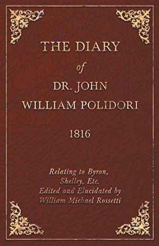 Diary, 1816, Relating to Byron, Shelley, Etc. Edited and Elucidated by William Michael Rossetti: ...