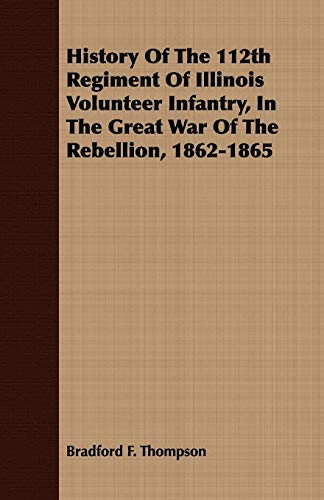 History Of The 112th Regiment Of Illinois Volunteer Infantry, In The Great War Of The Rebellion, ...