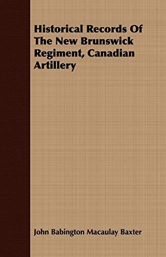 Historical Records Of The New Brunswick Regiment, Canadian Artillery: John Babington Macaulay ...