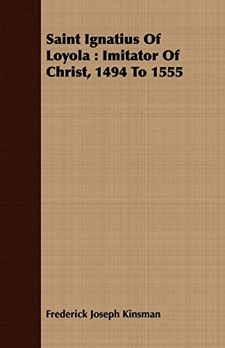 Saint Ignatius of Loyola: Imitator of Christ, 1494 to 1555: Frederick Joseph Kinsman