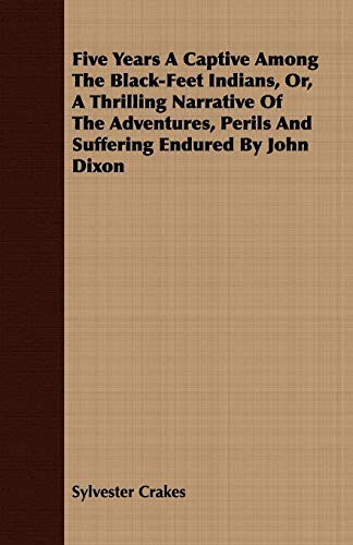 9781409718758: Five Years A Captive Among The Black-Feet Indians, Or, A Thrilling Narrative Of The Adventures, Perils And Suffering Endured By John Dixon