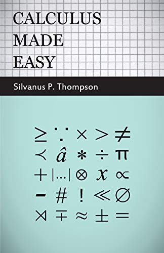 9781409724674: Calculus Made Easy: Being a Very-Simplest Introduction to those Beautiful Methods of Rekoning which are Generally Called by the Terrifying Names of the Differential Calculus and the Integral Calculus