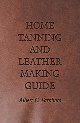 9781409726975: Home Tanning and Leather Making Guide - A Book of Information for Those Who Wish to Tan and Make Leather from Cattle, Horse, Calf, Sheep, Goat, Deer ... How to Skin, Handle, Classify and Market