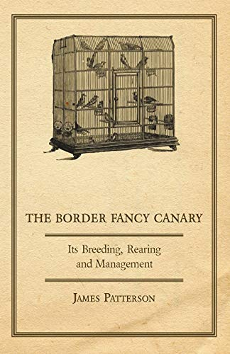 The Border Fancy Canary - Its Breeding, Rearing and Management: Patterson, James
