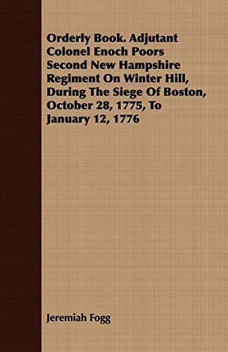 Orderly Book. Adjutant Colonel Enoch Poors Second New Hampshire Regiment On Winter Hill, During The...