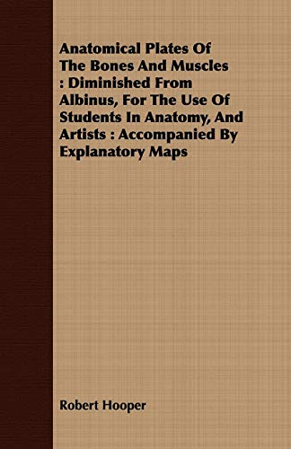 9781409727866: Anatomical Plates Of The Bones And Muscles: Diminished From Albinus, For The Use Of Students In Anatomy, And Artists : Accompanied By Explanatory Maps