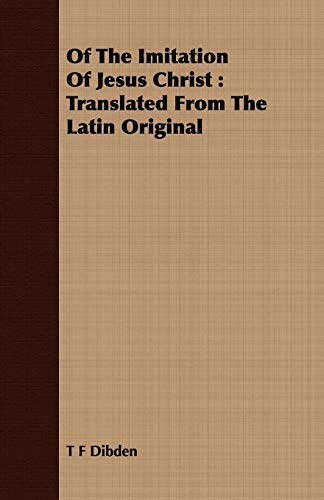 Of the Imitation of Jesus Christ: Translated from the Latin Original: T F Dibden