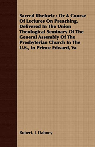9781409731627: Sacred Rhetoric: Or A Course Of Lectures On Preaching, Delivered In The Union Theological Seminary Of The General Assembly Of The Presbyterian Church In The U.S, In Prince Edward, Va