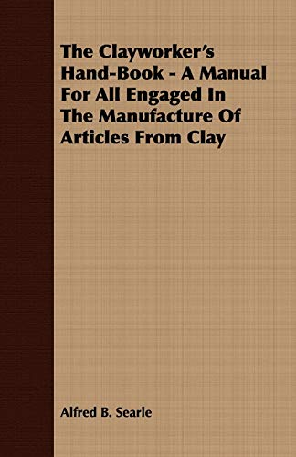 The Clayworkers Hand-Book - A Manual For All Engaged In The Manufacture Of Articles From Clay: ...