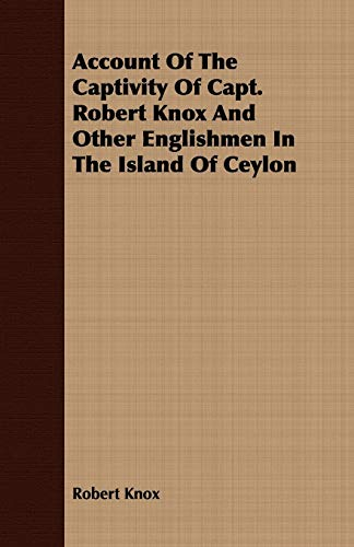 Account Of The Captivity Of Capt. Robert Knox And Other Englishmen In The Island Of Ceylon: Robert ...