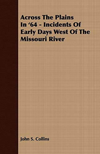 Across The Plains In '64 - Incidents Of Early Days West Of The Missouri River: John S. Collins