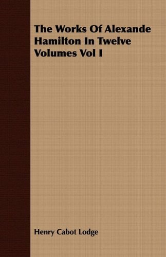 The Works Of Alexande Hamilton In Twelve Volumes Vol I (1409776824) by Lodge, Henry Cabot