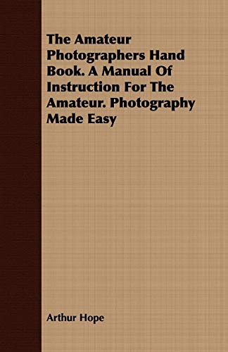 The Amateur Photographers Hand Book. A Manual Of Instruction For The Amateur. Photography Made Easy...