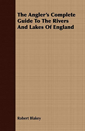 The Angler's Complete Guide To The Rivers And Lakes Of England Blakey, Robert