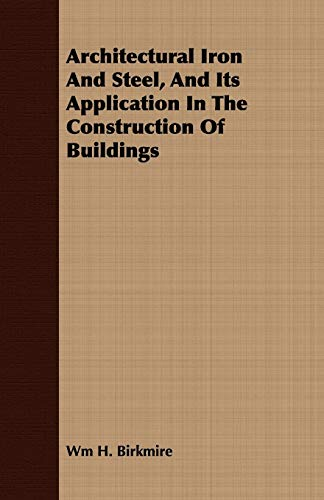 Architectural Iron And Steel, And Its Application In The Construction Of Buildings: Wm H. Birkmire