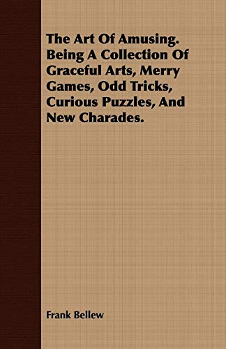 The Art Of Amusing. Being A Collection Of Graceful Arts, Merry Games, Odd Tricks, Curious Puzzles, ...