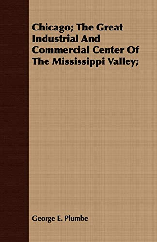 Chicago The Great Industrial and Commercial Center of the Mississippi Valley: George E. Plumbe