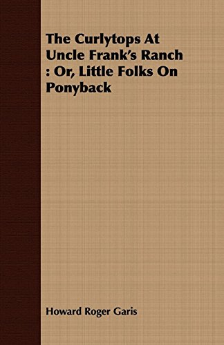 The Curlytops At Uncle Frank's Ranch: Or, Little Folks On Ponyback (1409794660) by Garis, Howard Roger