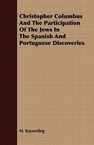 Christopher Columbus And The Participation Of The Jews In The Spanish And Portuguese Discoveries: M...
