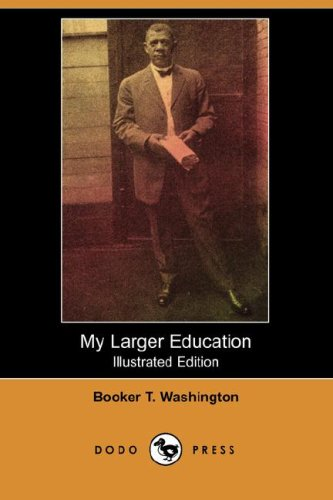 My Larger Education (Illustrated Edition) (Dodo Press): Booker T. Washington