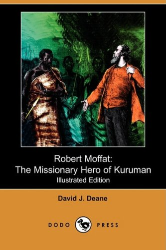 Robert Moffat: The Missionary Hero of Kuruman: David J Deane