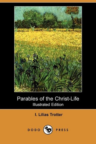 Parables of the Christ-Life (Illustrated Edition) (Dodo Press): I. Lilias Trotter