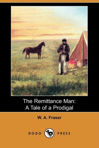 The Remittance Man: A Tale of a Prodigal, and the Scoring of the Raja (Dodo Press): W. A. Fraser