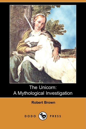 The Unicorn: A Mythological Investigation (Dodo Press) (1409910512) by Robert Brown