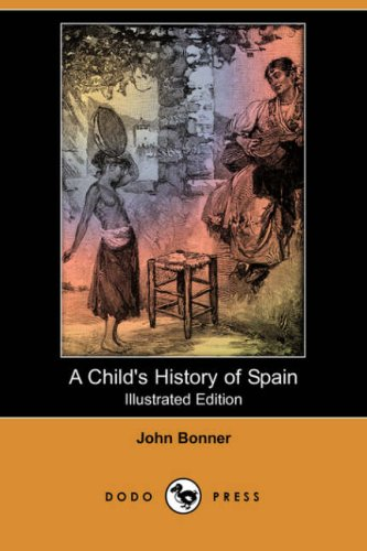 A Childs History of Spain (Illustrated Edition) (Dodo Press): John Bonner
