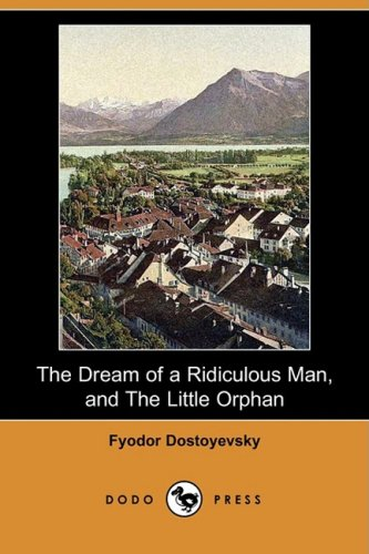 The Dream of a Ridiculous Man, and the Little Orphan (Dodo Press): Fyodor Dostoyevsky