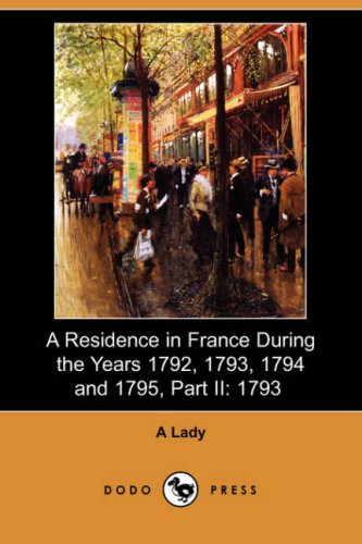 A Residence in France During the Years 1792, 1793, 1794 and 1795, Part II: 1793 (Dodo Press): A. ...