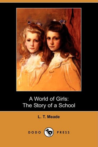 A World of Girls: The Story of a School (Dodo Press): L. T. Meade