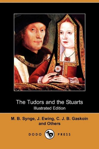 The Tudors and the Stuarts (Illustrated Edition) (Dodo Press) (1409918580) by Synge, M. B.; Ewing, J.; Gaskoin, C. J. B.