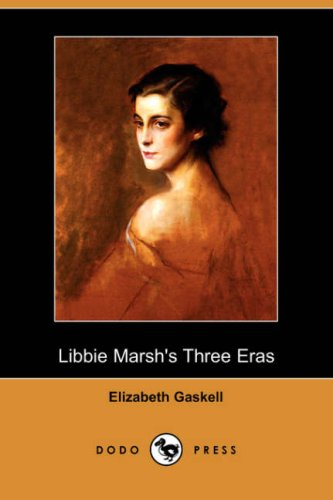 Libbie Marsh s Three Eras (Dodo Press): Elizabeth Cleghorn Gaskell