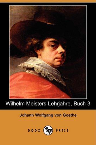 Wilhelm Meisters Lehrjahre, Buch 3 (Dodo Press) (German Edition) (1409923312) by Johann Wolfgang von Goethe