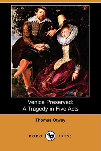 Venice Preserved: A Tragedy in Five Acts (Dodo Press): Thomas Otway
