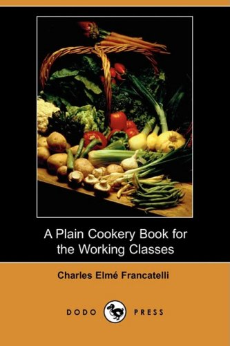 A Plain Cookery Book for the Working Classes (Dodo Press): Charles Elme Francatelli