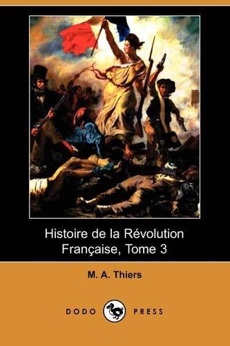 Histoire de La Revolution Francaise, Tome 3: M A Thiers