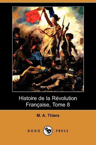 Histoire de La Revolution Francaise, Tome 8: M A Thiers