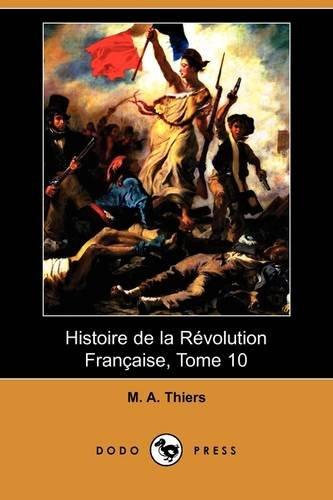 Histoire de La Revolution Francaise, Tome 10: M A Thiers