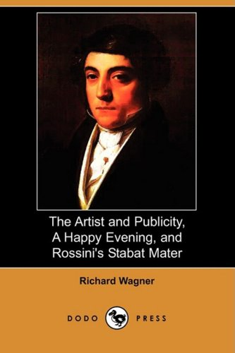 The Artist and Publicity, a Happy Evening, and Rossinis Stabat Mater (Dodo Press): Richard Wagner