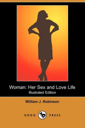 Woman: Her Sex and Love Life (Illustrated Edition) (Dodo Press): William J. Robinson
