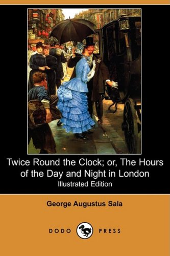 Twice Round the Clock Or, the Hours of the Day and Night in London Illustrated Edition Dodo Press: ...