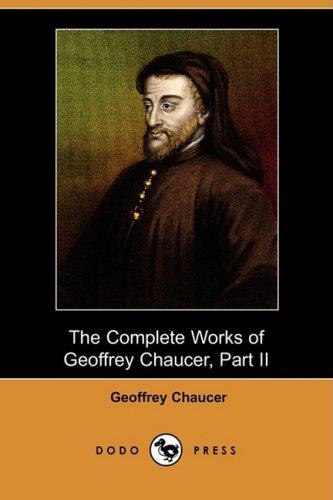 The Complete Works of Geoffrey Chaucer, Part II Dodo Press: Geoffrey Chaucer