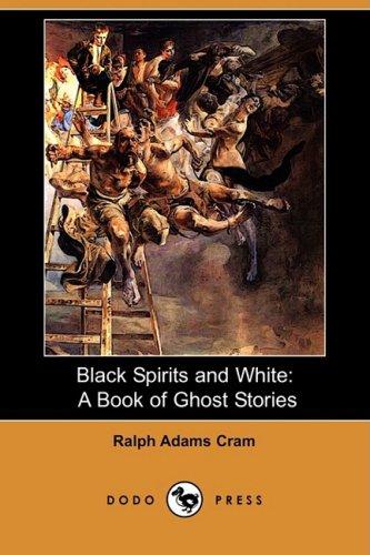 Black Spirits and White: A Book of Ghost Stories (Dodo Press): Ralph Adams Cram