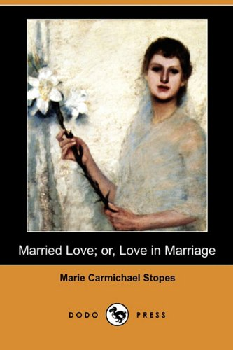 Married Love; Or, Love in Marriage (Dodo: Stopes, Marie Carmichael