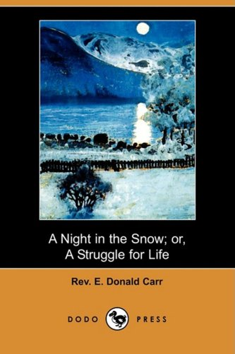 A Night in the Snow Or, a Struggle for Life (Dodo Press): Rev E. Donald Carr